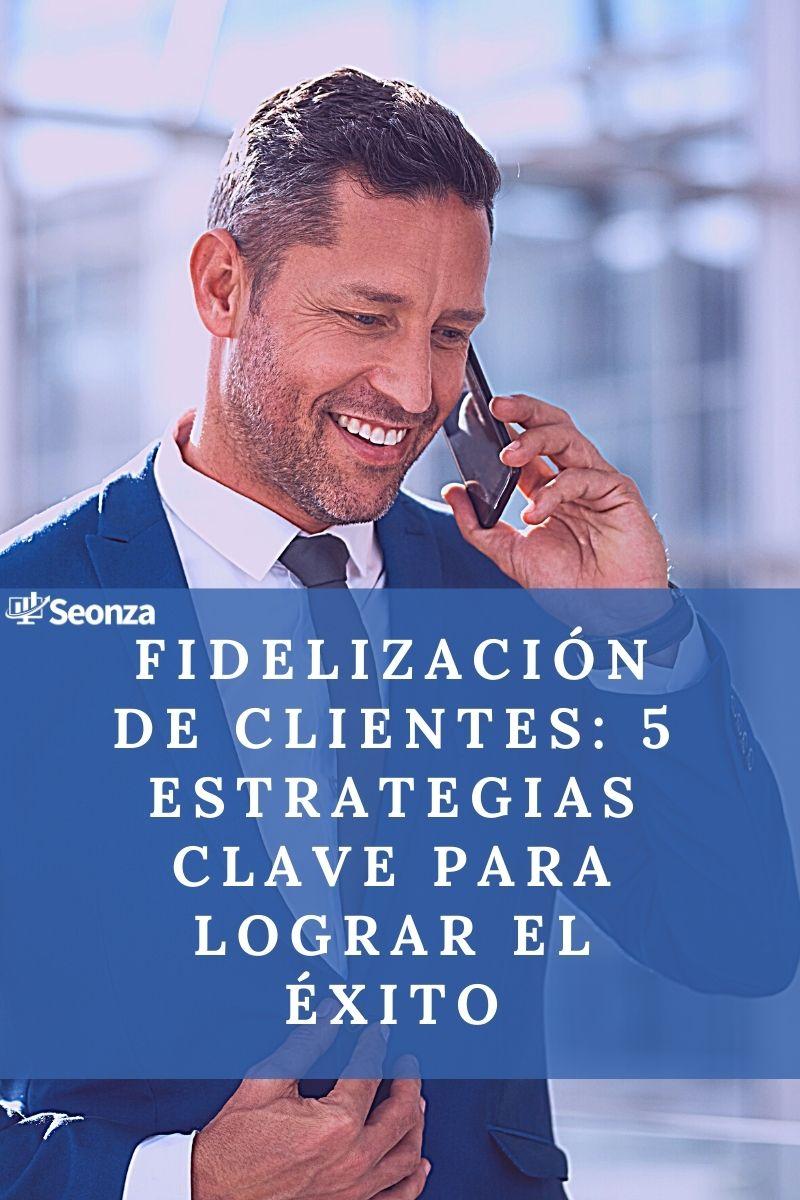 Fidelizacion de clientes: 5 estrategias clave para lograr el exito